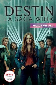 DESTIN La saga Winx - Guide visuel